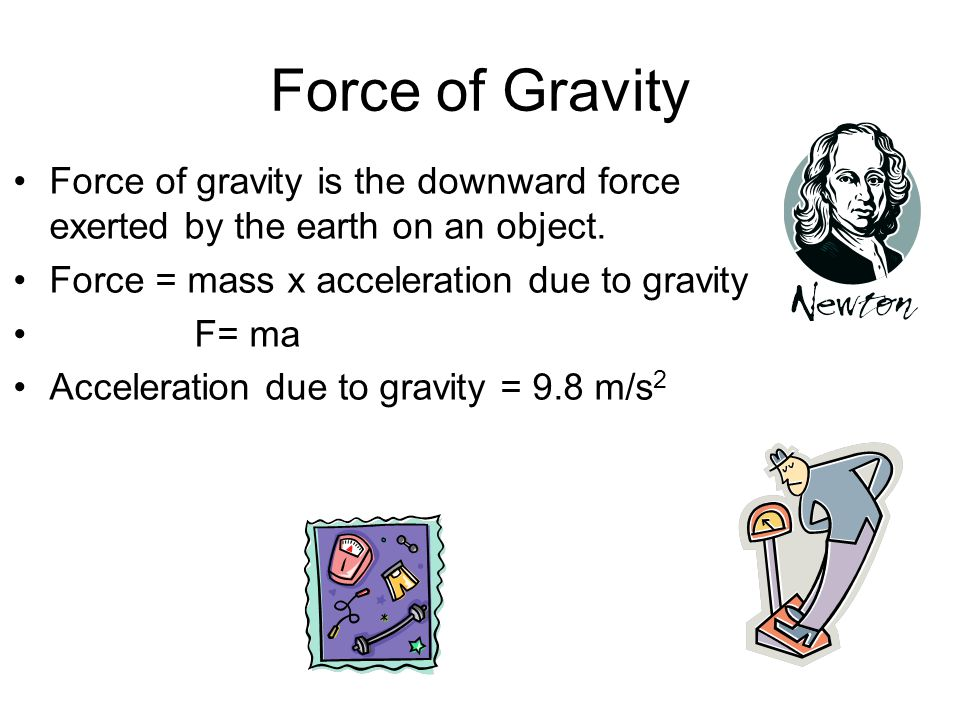 Force of Gravity Force of gravity is the downward force exerted by the earth on an object. Force = mass x acceleration due to gravity.