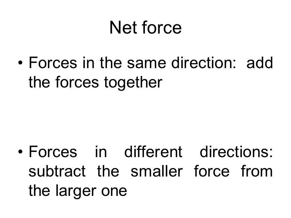 Net force Forces in the same direction: add the forces together