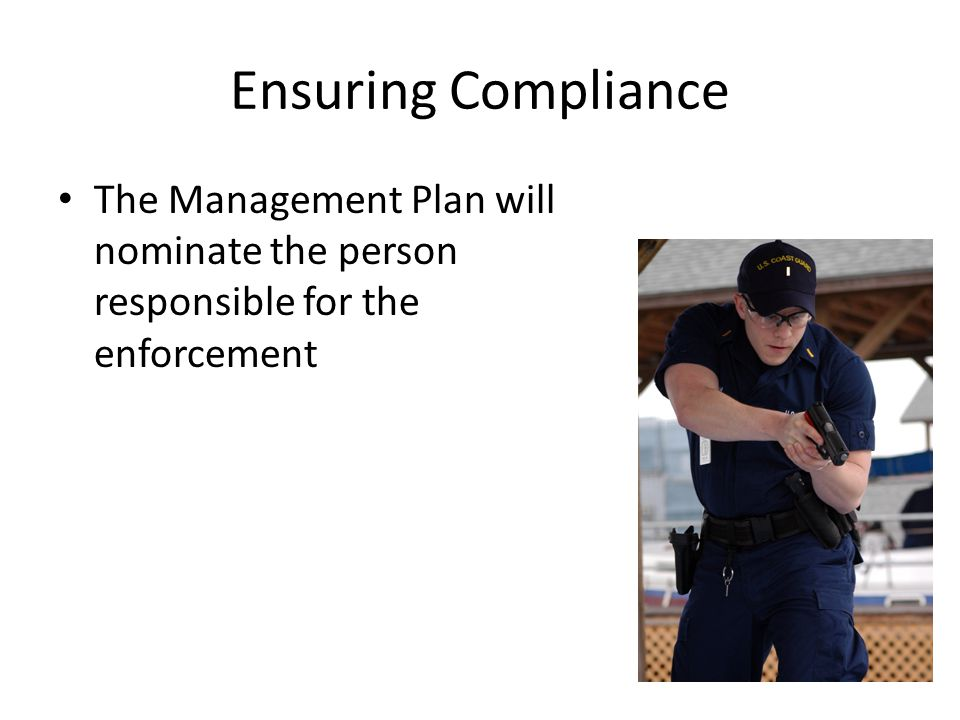 Ensuring Compliance The Management Plan will nominate the person responsible for the enforcement