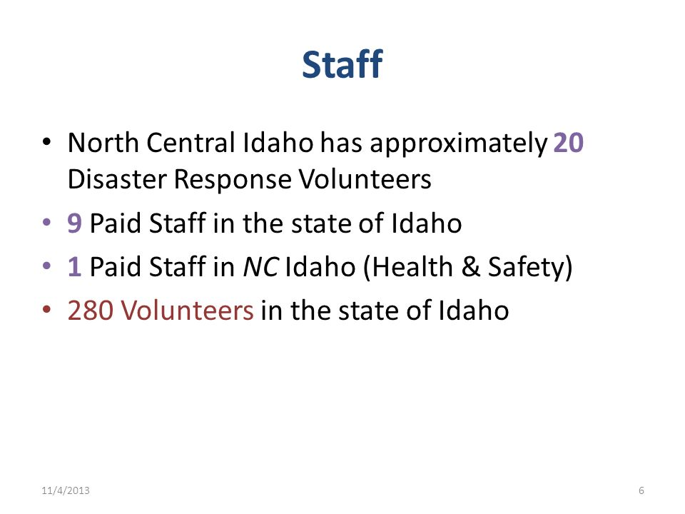 Staff North Central Idaho has approximately 20 Disaster Response Volunteers. 9 Paid Staff in the state of Idaho.