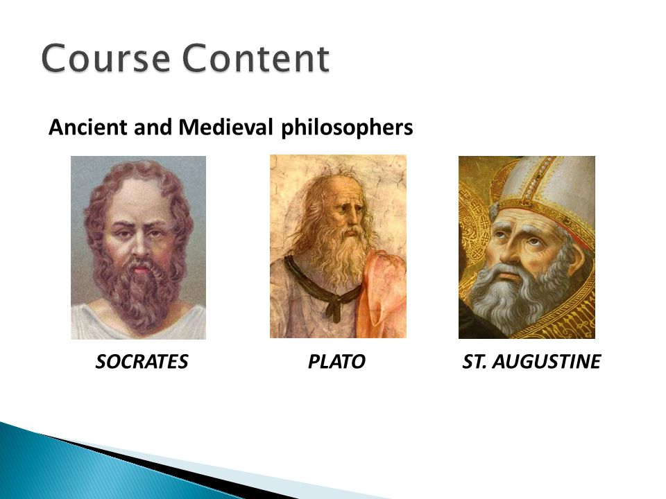 Course Content Ancient and Medieval philosophers SOCRATES PLATO ST. AUGUSTINE