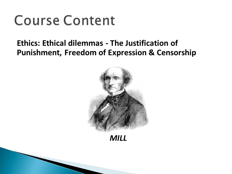 Course Content Ethics: Ethical dilemmas - The Justification of Punishment, Freedom of Expression & Censorship MILL