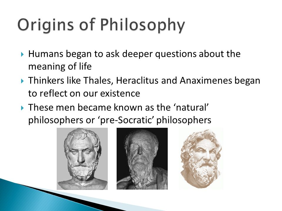 Origins of Philosophy Humans began to ask deeper questions about the meaning of life.