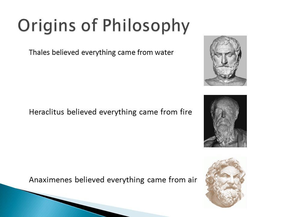 Origins of Philosophy Thales believed everything came from water
