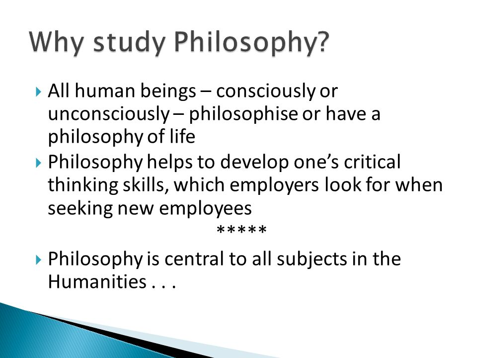 Why study Philosophy All human beings – consciously or unconsciously – philosophise or have a philosophy of life.