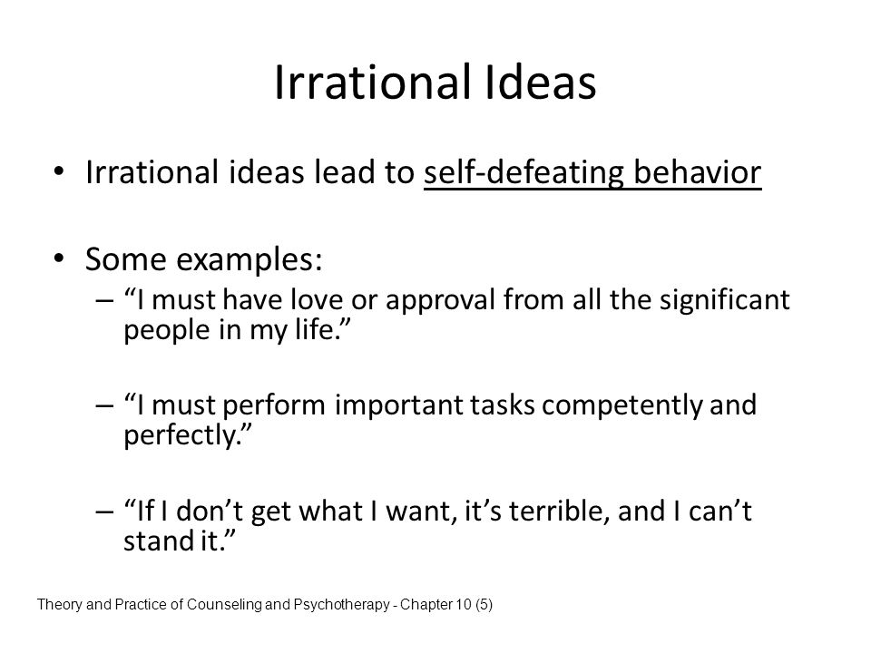 Irrational Ideas Irrational ideas lead to self-defeating behavior
