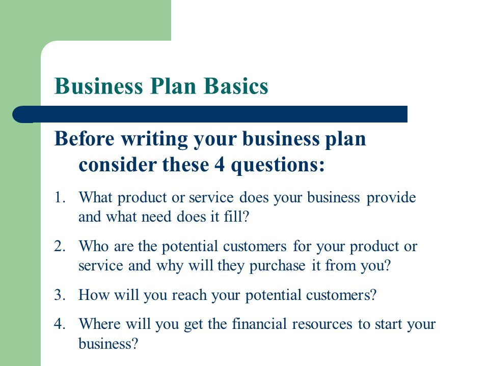 Business Plan Basics Before writing your business plan consider these 4 questions: