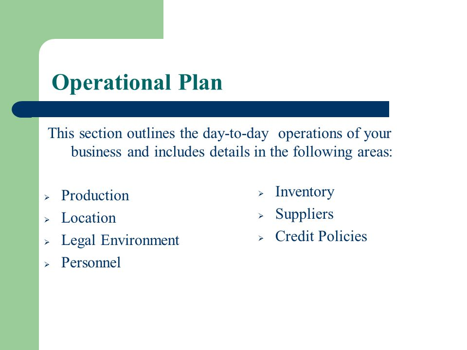 Operational Plan This section outlines the day-to-day operations of your business and includes details in the following areas: