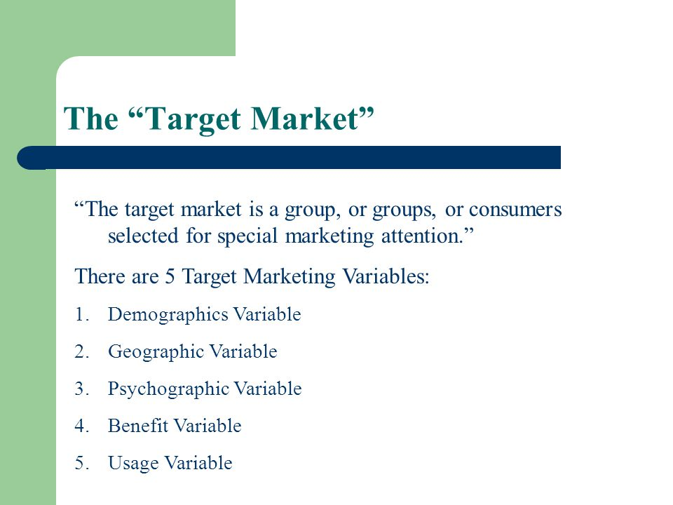 The Target Market The target market is a group, or groups, or consumers selected for special marketing attention.