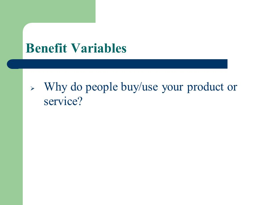 Benefit Variables Why do people buy/use your product or service