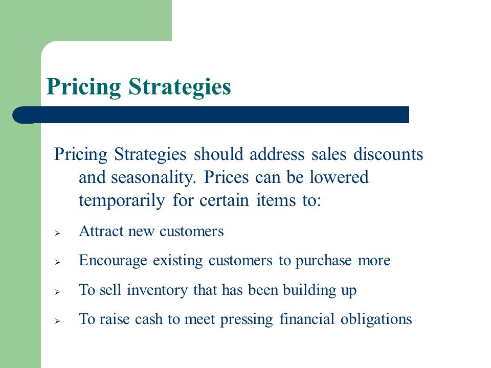 Pricing Strategies Pricing Strategies should address sales discounts and seasonality. Prices can be lowered temporarily for certain items to: