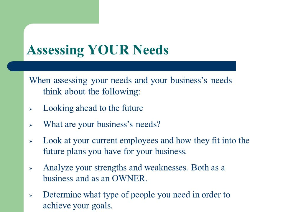 Assessing YOUR Needs When assessing your needs and your business's needs think about the following: