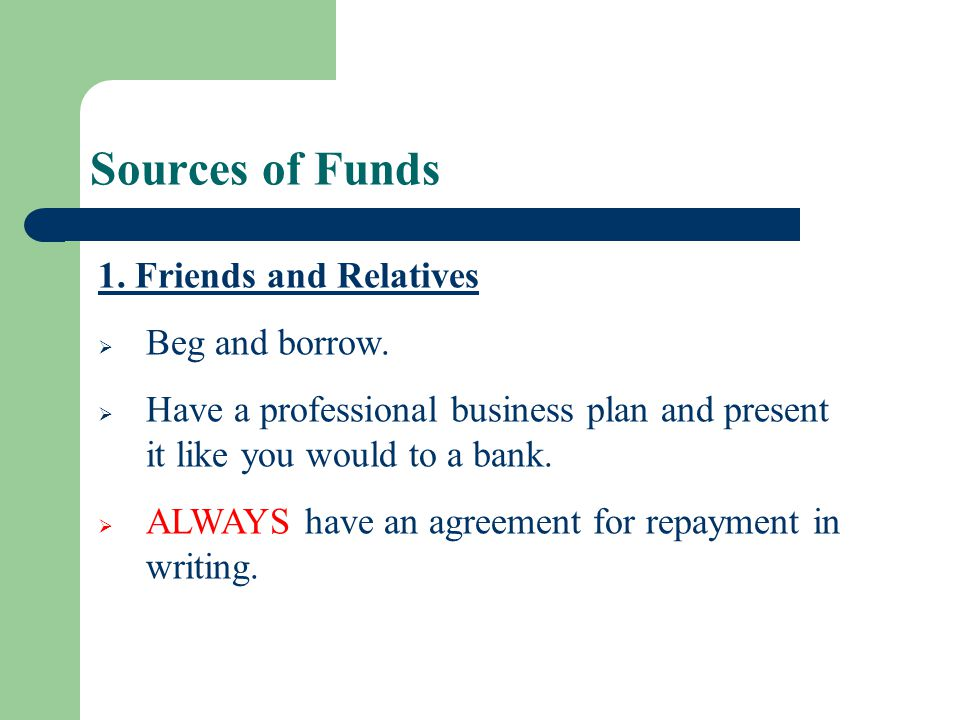 Sources of Funds 1. Friends and Relatives Beg and borrow.