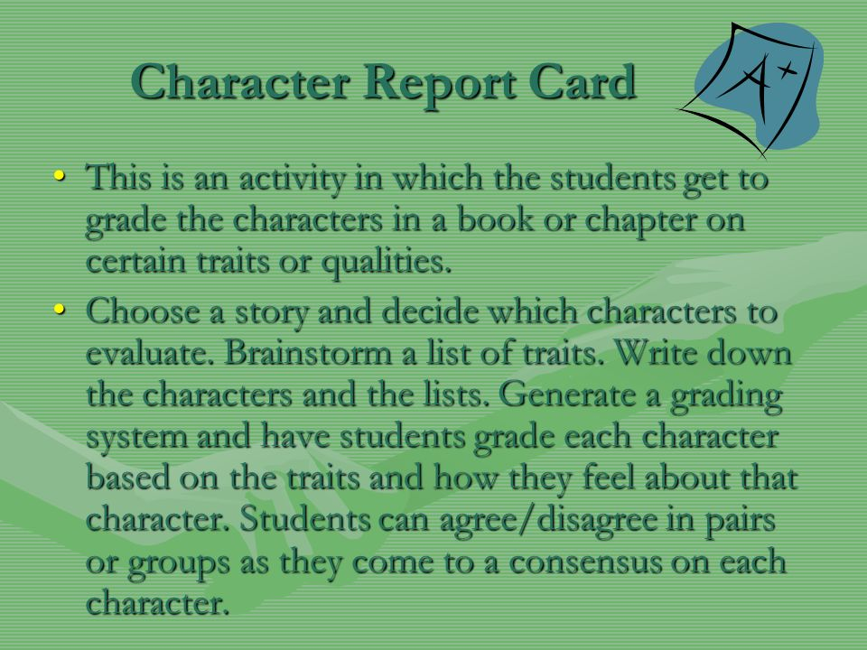 Character Report Card This is an activity in which the students get to grade the characters in a book or chapter on certain traits or qualities.