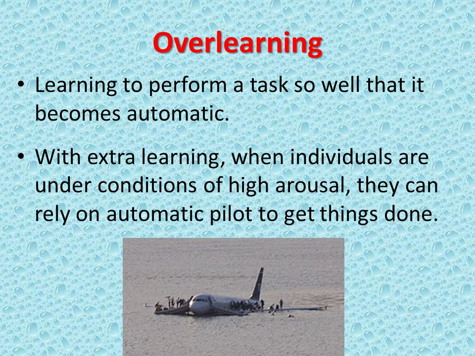 Overlearning Learning to perform a task so well that it becomes automatic.