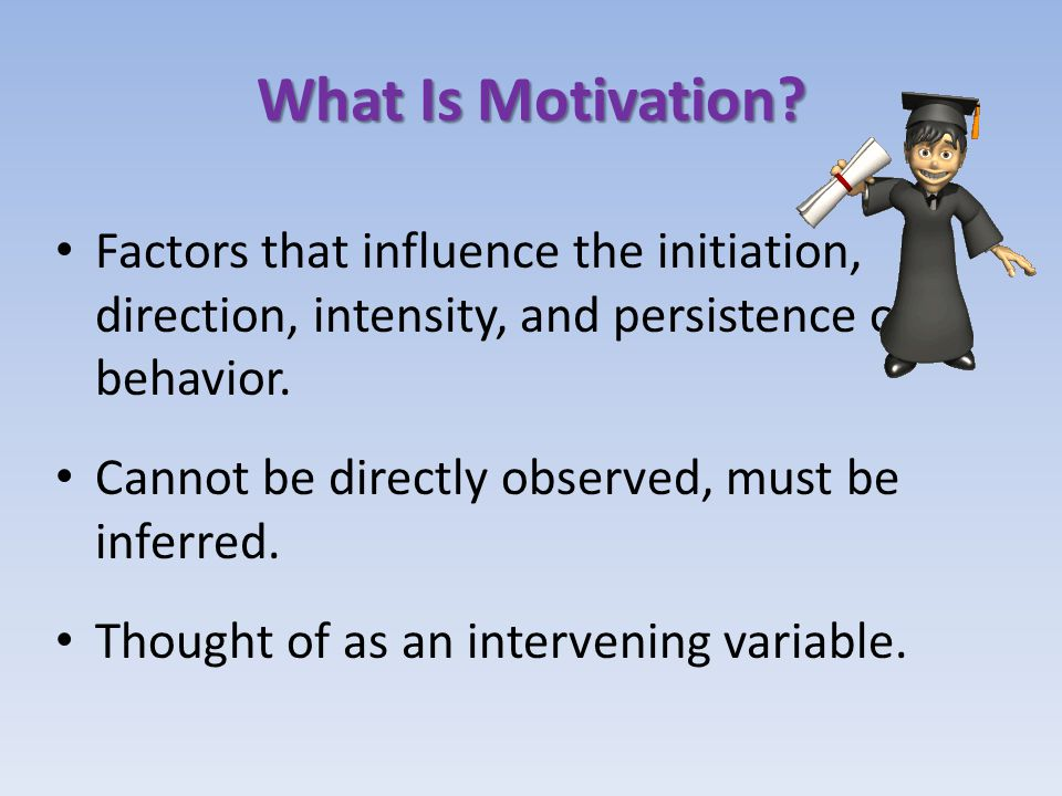 What Is Motivation Factors that influence the initiation, direction, intensity, and persistence of behavior.
