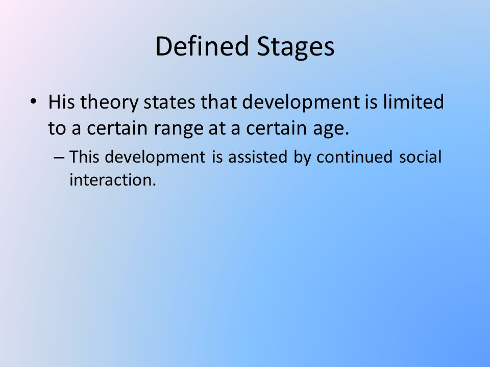 Defined Stages His theory states that development is limited to a certain range at a certain age.