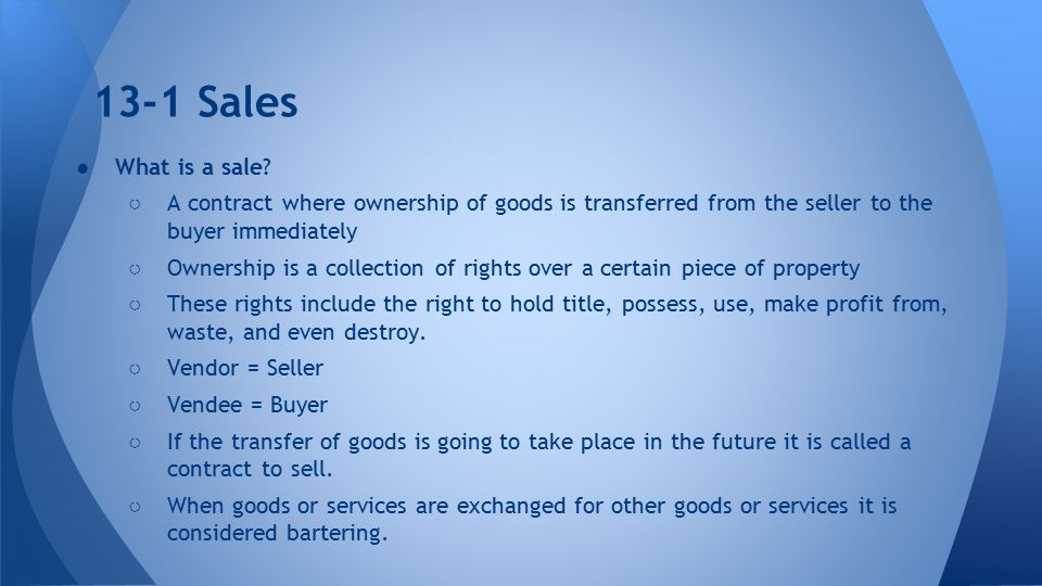 13-1 Sales What is a sale A contract where ownership of goods is transferred from the seller to the buyer immediately.