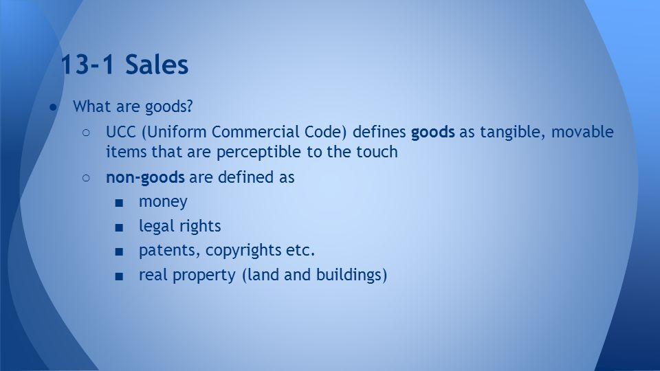 13-1 Sales What are goods UCC (Uniform Commercial Code) defines goods as tangible, movable items that are perceptible to the touch.