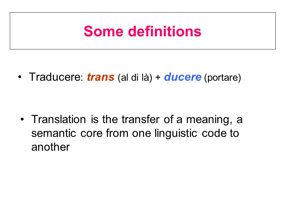 Some definitions Traducere: trans (al di là) + ducere (portare)