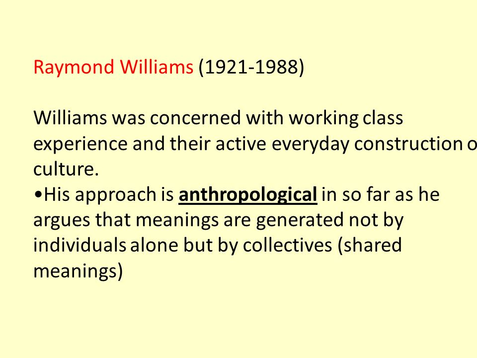 Raymond Williams (1921-1988) Williams was concerned with working class experience and their active everyday construction of culture.