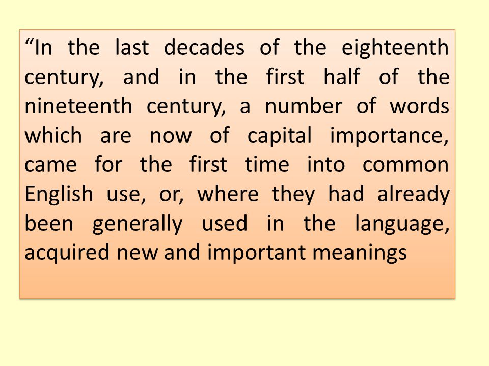 In the last decades of the eighteenth century, and in the first half of the nineteenth century, a number of words which are now of capital importance, came for the first time into common English use, or, where they had already been generally used in the language, acquired new and important meanings