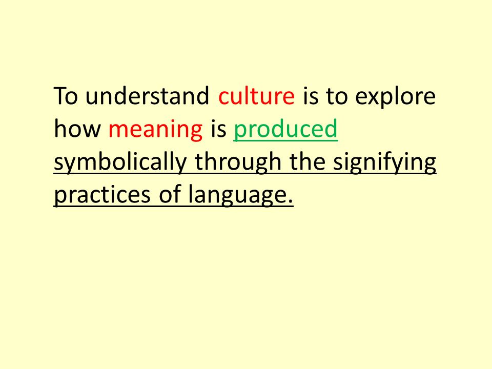 To understand culture is to explore how meaning is produced symbolically through the signifying practices of language.