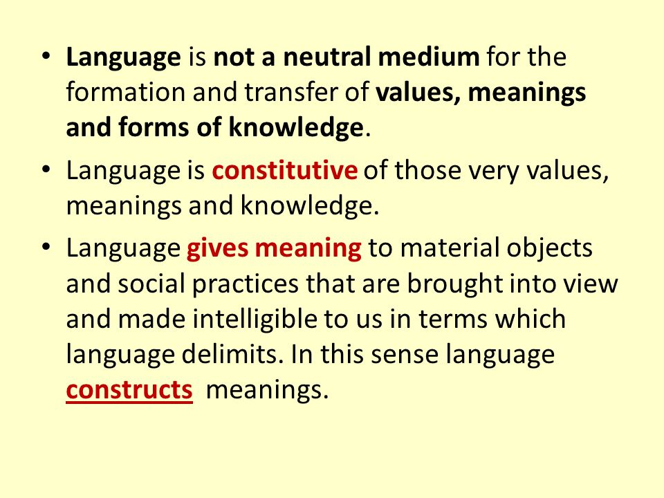 Language is not a neutral medium for the formation and transfer of values, meanings and forms of knowledge.