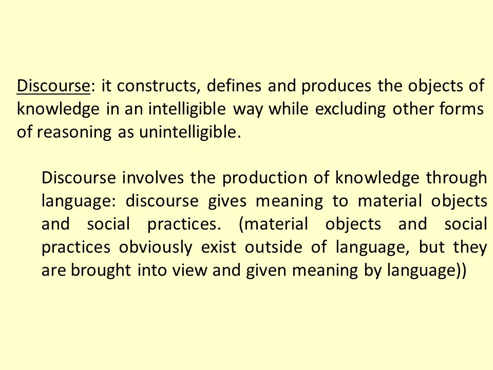 Discourse: it constructs, defines and produces the objects of knowledge in an intelligible way while excluding other forms of reasoning as unintelligible.