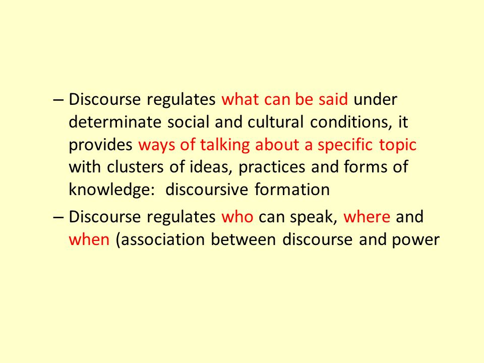 Discourse regulates what can be said under determinate social and cultural conditions, it provides ways of talking about a specific topic with clusters of ideas, practices and forms of knowledge: discoursive formation