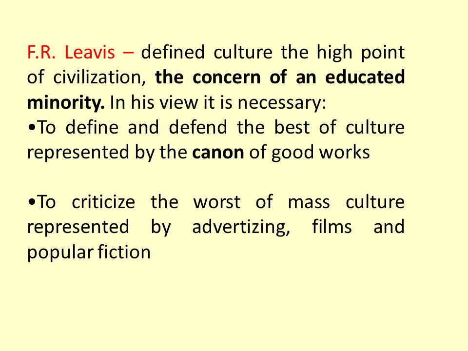 F.R. Leavis – defined culture the high point of civilization, the concern of an educated minority. In his view it is necessary:
