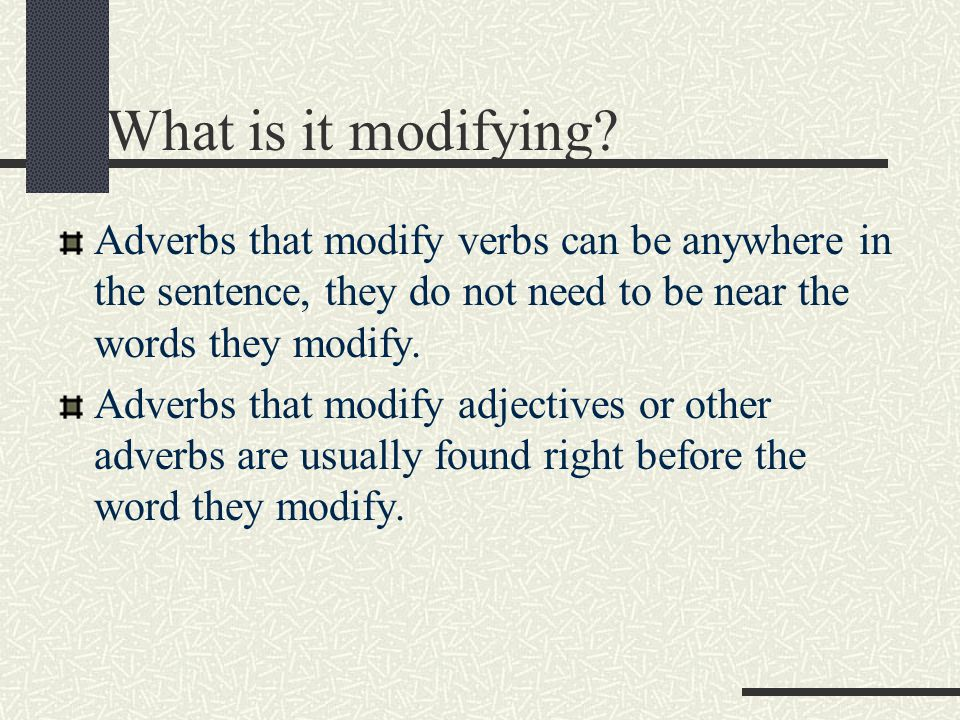 What is it modifying Adverbs that modify verbs can be anywhere in the sentence, they do not need to be near the words they modify.