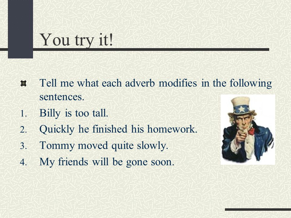 You try it! Tell me what each adverb modifies in the following sentences. Billy is too tall. Quickly he finished his homework.