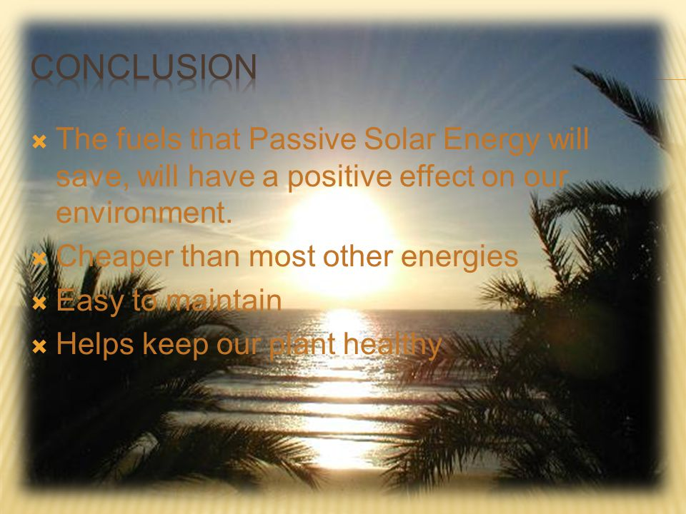 Conclusion The fuels that Passive Solar Energy will save, will have a positive effect on our environment.