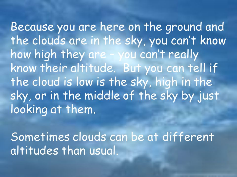Because you are here on the ground and the clouds are in the sky, you can't know how high they are – you can't really know their altitude.