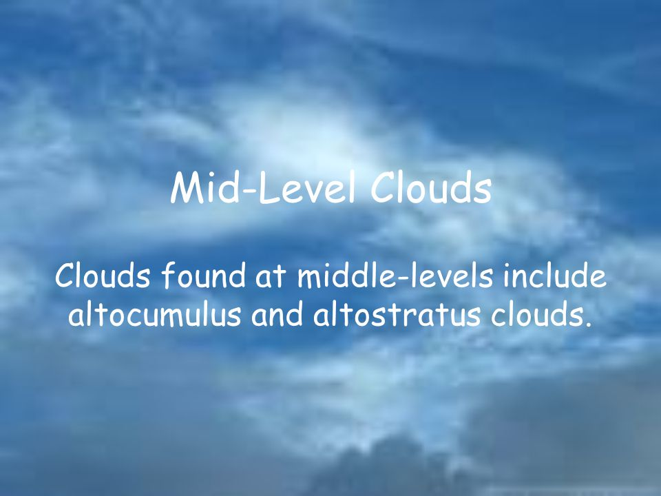 Mid-Level Clouds Clouds found at middle-levels include altocumulus and altostratus clouds.