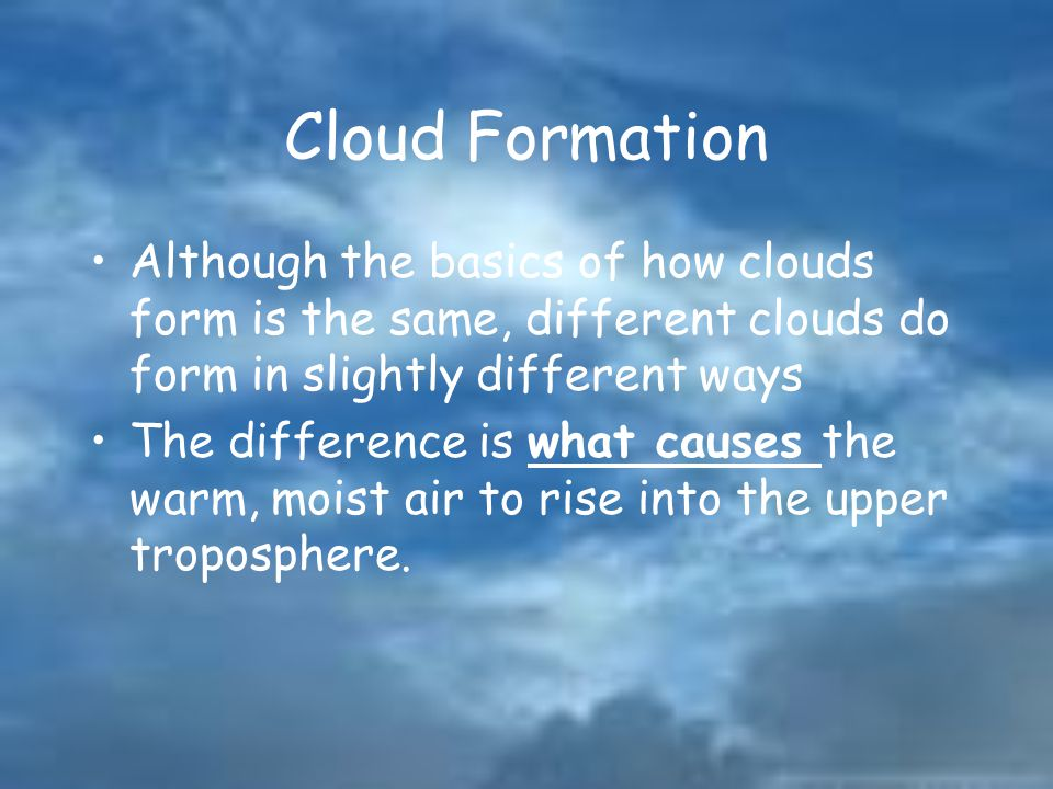Cloud Formation Although the basics of how clouds form is the same, different clouds do form in slightly different ways.