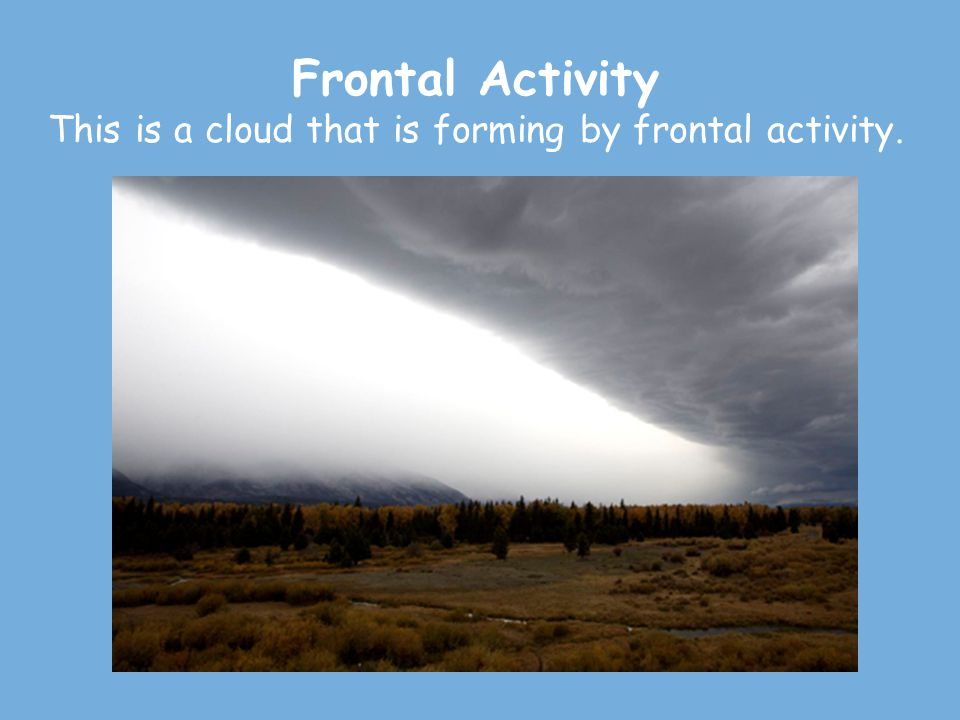 Frontal Activity This is a cloud that is forming by frontal activity.