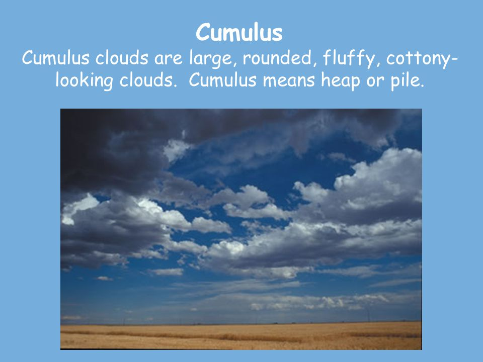 Cumulus Cumulus clouds are large, rounded, fluffy, cottony-looking clouds.