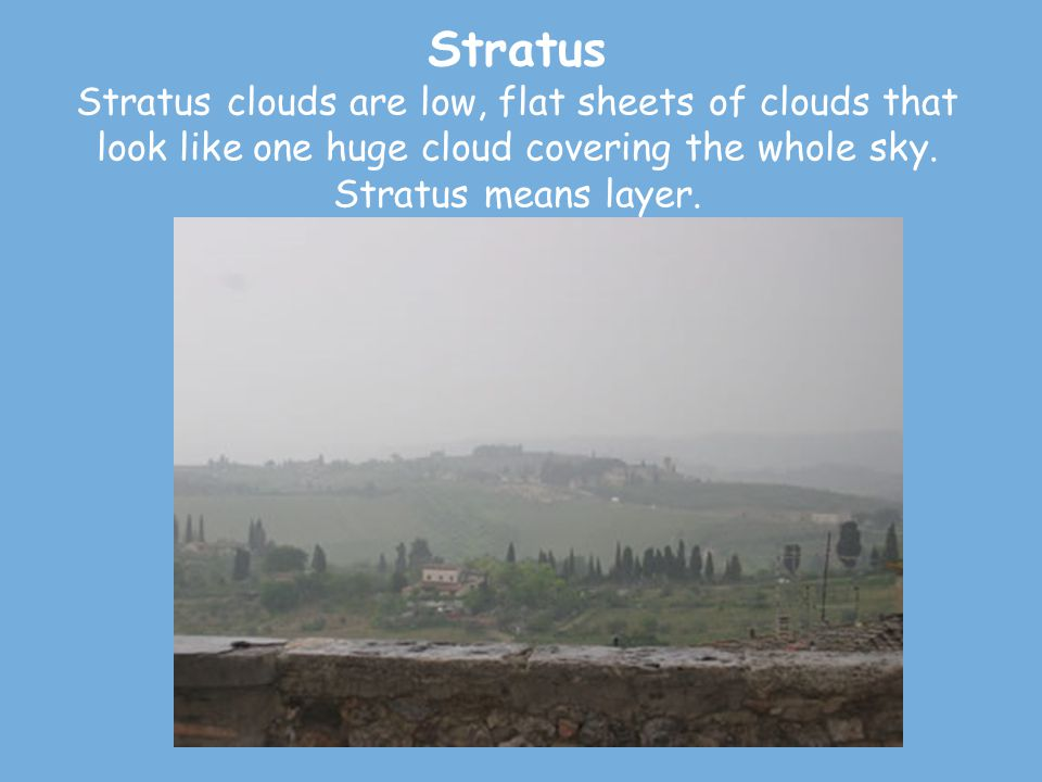 Stratus Stratus clouds are low, flat sheets of clouds that look like one huge cloud covering the whole sky.