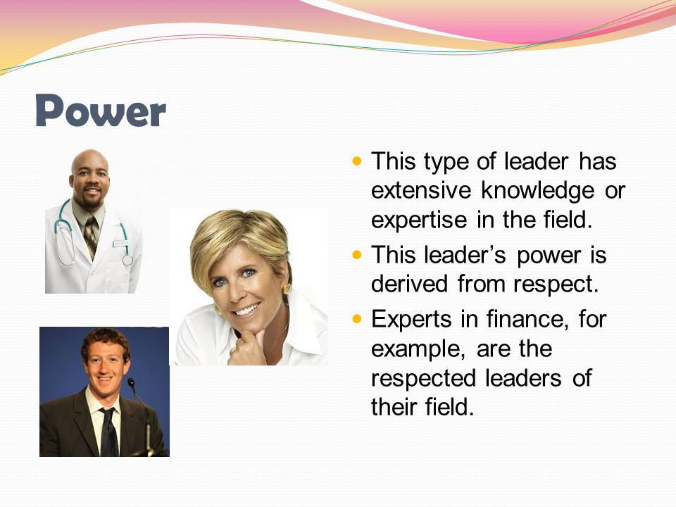 Power This type of leader has extensive knowledge or expertise in the field. This leader's power is derived from respect.