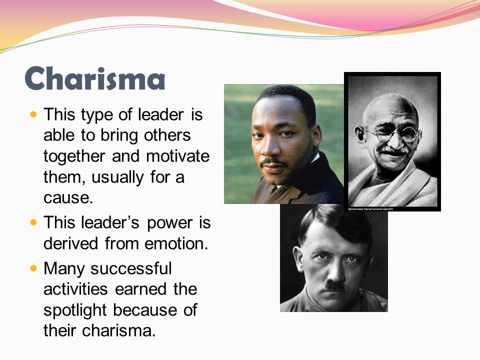 Charisma This type of leader is able to bring others together and motivate them, usually for a cause.