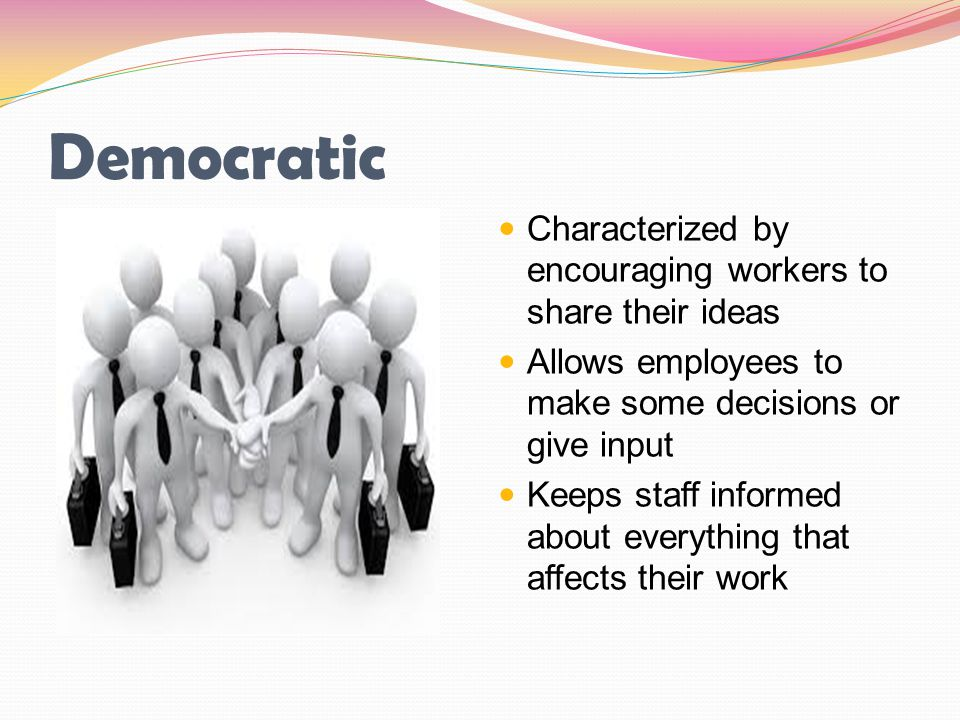 Democratic Characterized by encouraging workers to share their ideas
