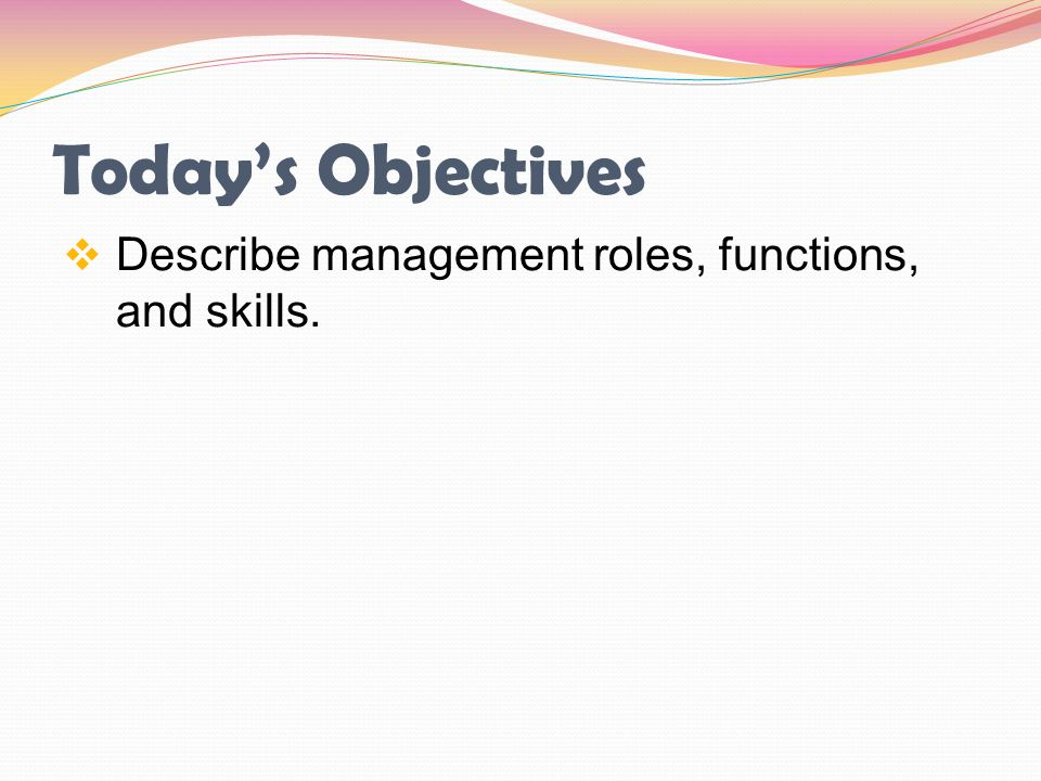 Today's Objectives Describe management roles, functions, and skills.
