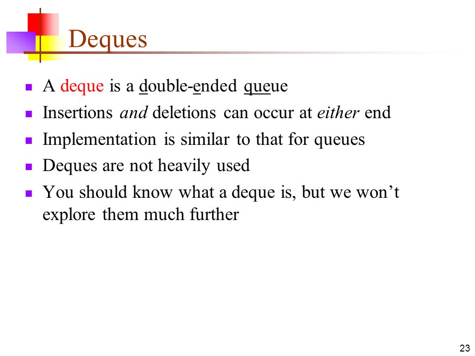 Deques A deque is a double-ended queue