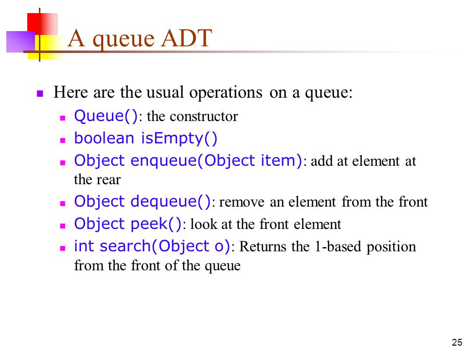 A queue ADT Here are the usual operations on a queue: