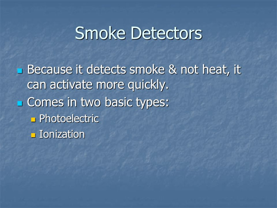 Smoke Detectors Because it detects smoke & not heat, it can activate more quickly. Comes in two basic types: