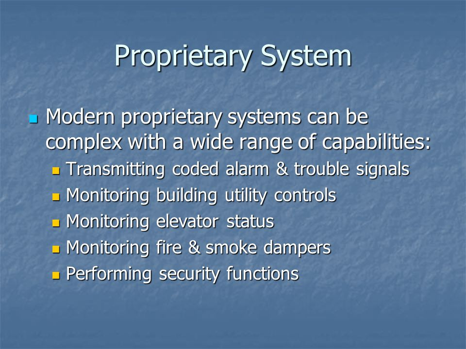 Proprietary System Modern proprietary systems can be complex with a wide range of capabilities: Transmitting coded alarm & trouble signals.