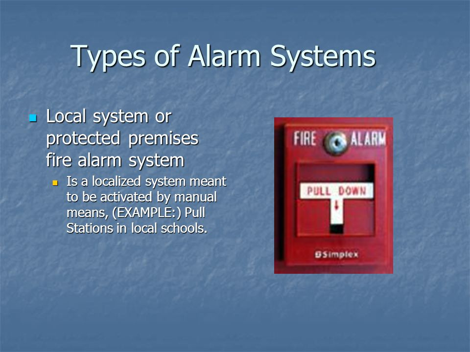 Types of Alarm Systems Local system or protected premises fire alarm system.