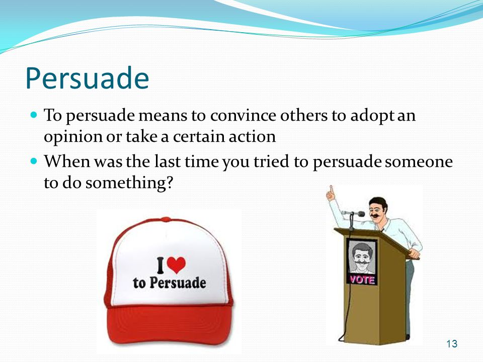 Persuade To persuade means to convince others to adopt an opinion or take a certain action.